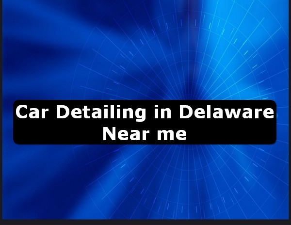 Car Detailing in delaware Near Me USA